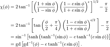 \begin{align} \chi(\phi)&=2\tan^{-1}\left[ \left(\frac{1+\sin\phi}{1-\sin\phi}\right) \left(\frac{1-e\sin\phi}{1+e\sin\phi}\right)^{\!\textit{e}} \;\right]^{1/2} -\frac{\pi}{2}\\[2ex] &=2\tan^{-1}\left[ \tan\left(\frac{\phi}{2}+\frac{\pi}{4}\right) \left(\frac{1-e\sin\phi}{1+e\sin\phi}\right)^{\!\textit{e}/2} \;\right] -\frac{\pi}{2}\\ &=\sin^{-1}\left[\tanh\left(\tanh^{-1}(\sin\phi) -e\tanh^{-1}(e\sin\phi)\right)\right]\\ &=\mathrm{gd}\left[\mathrm{gd}^{-1}(\phi)-e\tanh^{-1}(e\sin\phi)\right].  \;\!\end{align}